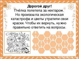 62 22 55 66 13 26 80 57 15 8 76 Дорогой друг! Пчёлка полетела за нектаром. Но пр