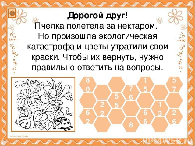 62 22 55 66 13 26 80 57 15 8 76 Дорогой друг! Пчёлка полетела за нектаром. Но произошла экологическая катастрофа и цветы утратили свои краски. Чтобы их вернуть, нужно правильно ответить на вопросы.