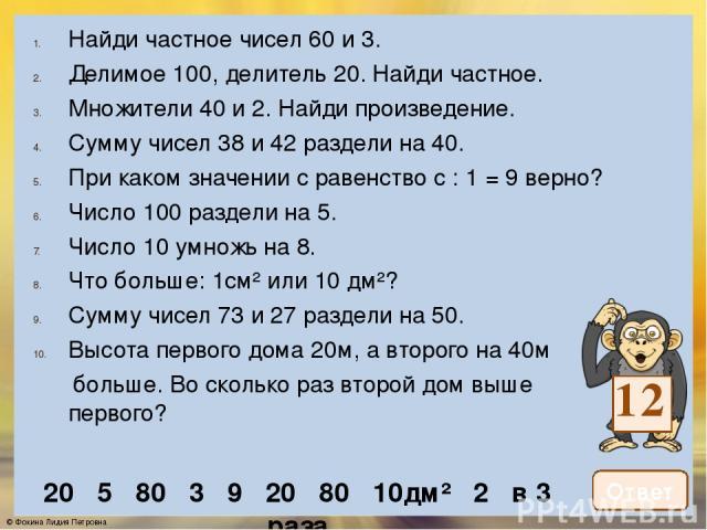 Число 100 уменьши на произведение чисел 3 и 6. Из произведения чисел 13 и 6 вычти 20. Найди частное чисел 88 и 4. Чему равно делимое, если делитель равен 4, а частное 17? Найди третью часть числа 93. Число 16 умножь на 5. Сколько дециметров в 4 м? В…