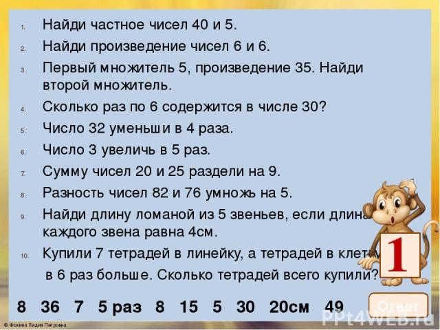 Найди частное чисел 40 и 5. Найди произведение чисел 6 и 6. Первый множитель 5, произведение 35. Найди второй множитель. Сколько раз по 6 содержится в числе 30? Число 32 уменьши в 4 раза. Число 3 увеличь в 5 раз. Сумму чисел 20 и 25 раздели на 9. Ра…