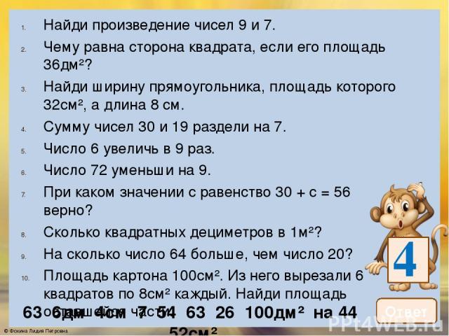 Найди произведение чисел 8 и 7. Найди частное чисел 45 и 5. Во сколько раз число 56 больше, чем число 8? На сколько число 63 больше, чем число 9? Чему равна площадь прямоугольника со сторонами 6см и 4см? 6. Найди длину прямоугольника, если его площа…