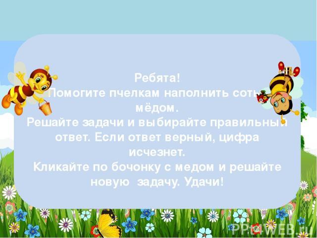 Ребята! Помогите пчелкам наполнить соты мёдом. Решайте задачи и выбирайте правильный ответ. Если ответ верный, цифра исчезнет. Кликайте по бочонку с медом и решайте новую задачу. Удачи!