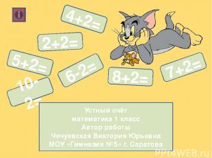 4+2= 5+2= 8+2= 7+2= 6-2= 10-2= 2+2= Устный счёт математика 1 класс Автор работы