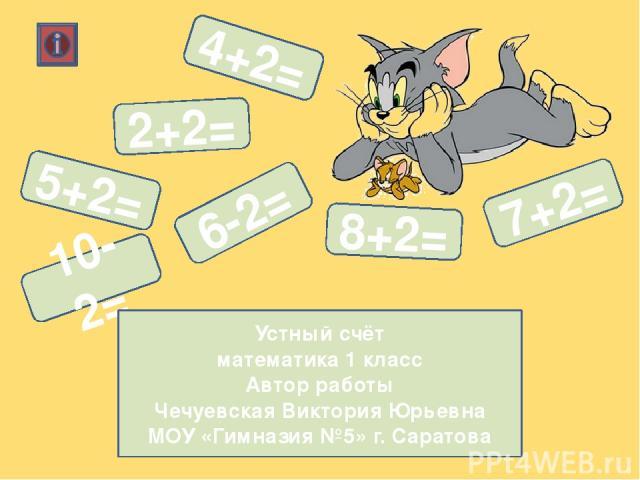 4+2= 5+2= 8+2= 7+2= 6-2= 10-2= 2+2= Устный счёт математика 1 класс Автор работы Чечуевская Виктория Юрьевна МОУ «Гимназия №5» г. Саратова