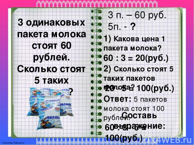 3 одинаковых пакета молока стоят 60 рублей. Сколько стоят 5 таких пакетов? 3 п. – 60 руб. 5п. - ? 1) Какова цена 1 пакета молока? 60 : 3 = 20(руб.) 2) Сколько стоят 5 таких пакетов молока? 20 ∙ 5 = 100(руб.) Ответ: 5 пакетов молока стоят 100 рублей.…