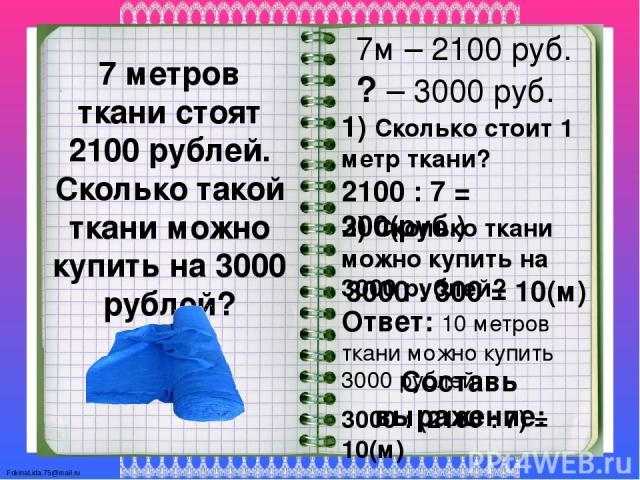 7 метров ткани стоят 2100 рублей. Сколько такой ткани можно купить на 3000 рублей? 7м – 2100 руб. ? – 3000 руб. 1) Сколько стоит 1 метр ткани? 2100 : 7 = 300(руб.) 2) Сколько ткани можно купить на 3000 рублей? 3000 : 300 = 10(м) Ответ: 10 метров тка…