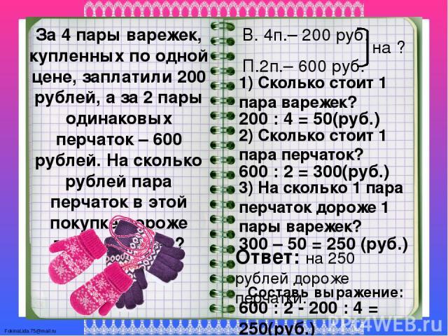 За 4 пары варежек, купленных по одной цене, заплатили 200 рублей, а за 2 пары одинаковых перчаток – 600 рублей. На сколько рублей пара перчаток в этой покупке дороже пары варежек? В. 4п.– 200 руб. П.2п.– 600 руб. 1) Сколько стоит 1 пара варежек? 200…