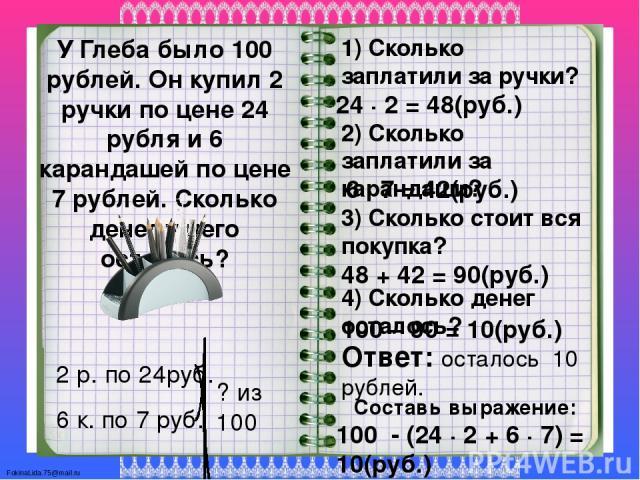 У Глеба было 100 рублей. Он купил 2 ручки по цене 24 рубля и 6 карандашей по цене 7 рублей. Сколько денег у него осталось? 2 р. по 24руб. 6 к. по 7 руб. 1) Сколько заплатили за ручки? 24 ∙ 2 = 48(руб.) 2) Сколько заплатили за карандаши? 6 ∙ 7 = 42(р…