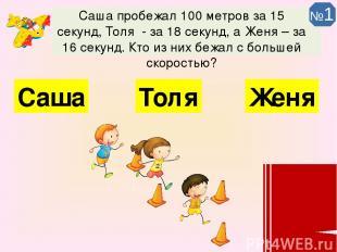 Саша пробежал 100 метров за 15 секунд, Толя - за 18 секунд, а Женя – за 16 секун