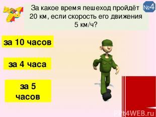За какое время пешеход пройдёт 20 км, если скорость его движения 5 км/ч? за 4 ча
