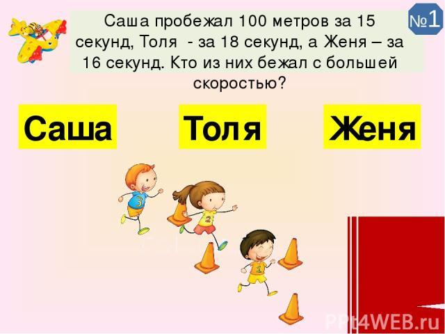 Саша пробежал 100 метров за 15 секунд, Толя - за 18 секунд, а Женя – за 16 секунд. Кто из них бежал с большей скоростью? Саша Толя Женя №1