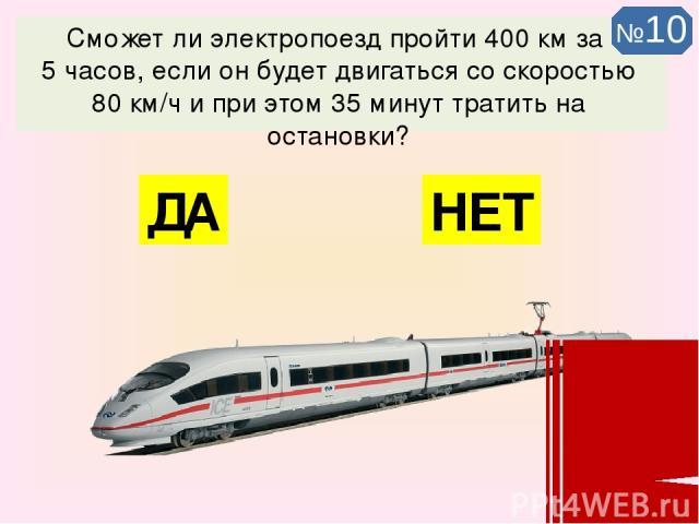 Сможет ли электропоезд пройти 400 км за 5 часов, если он будет двигаться со скоростью 80 км/ч и при этом 35 минут тратить на остановки? НЕТ ДА №10