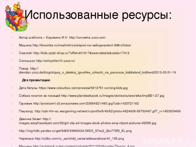 Использованные ресурсы: Автор шаблона – Коровина И.Н http://corowina.ucoz.com Машина http://kloomba.ru/mashinki/ocie/sport-na-radioypravlenii-698rc/fotos/ Самолёт http://kids.zazki-shop.ru/?offid=401817&sect=details&catid=17412 Солнышко http://solny…