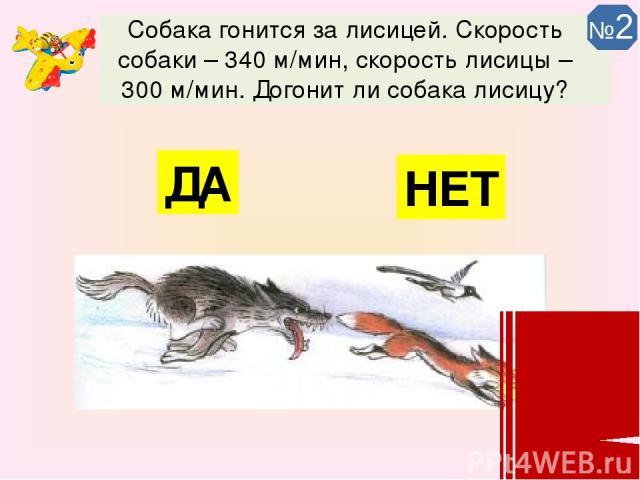 Собака гонится за лисицей. Скорость собаки – 340 м/мин, скорость лисицы – 300 м/мин. Догонит ли собака лисицу? ДА НЕТ №2