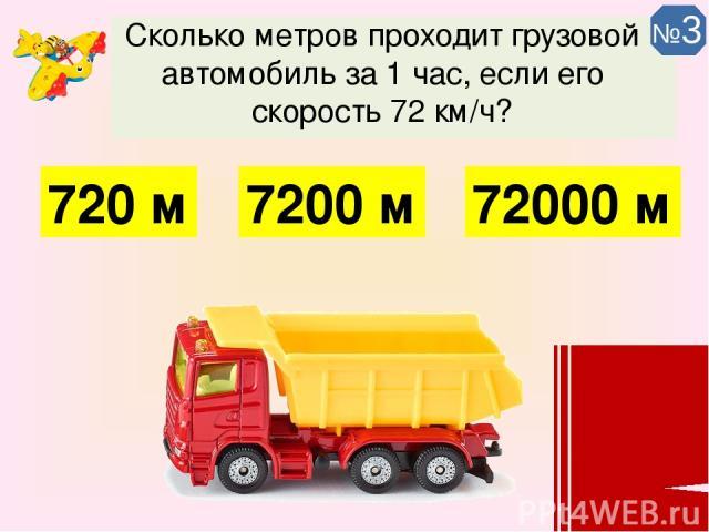 Сколько метров проходит грузовой автомобиль за 1 час, если его скорость 72 км/ч? 72000 м 7200 м 720 м №3