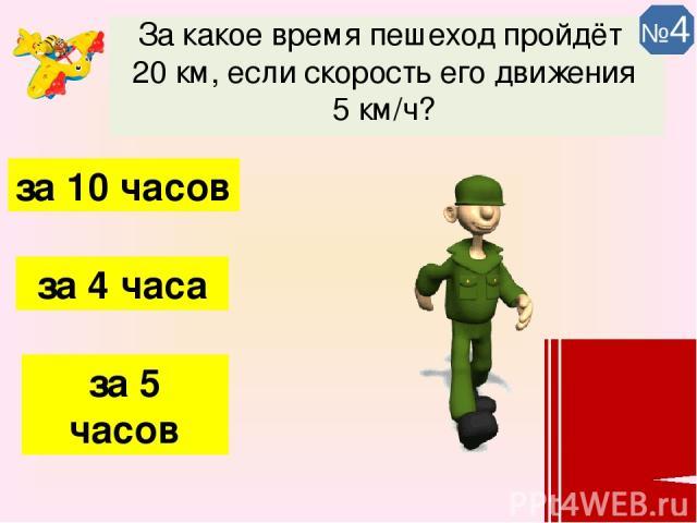 За какое время пешеход пройдёт 20 км, если скорость его движения 5 км/ч? за 4 часа за 5 часов за 10 часов №4