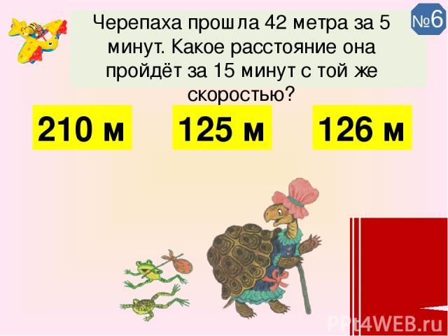 Черепаха прошла 42 метра за 5 минут. Какое расстояние она пройдёт за 15 минут с той же скоростью? 126 м 125 м 210 м №6