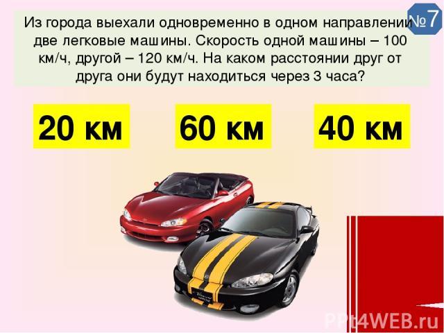 Из города выехали одновременно в одном направлении две легковые машины. Скорость одной машины – 100 км/ч, другой – 120 км/ч. На каком расстоянии друг от друга они будут находиться через 3 часа? 60 км 40 км 20 км №7