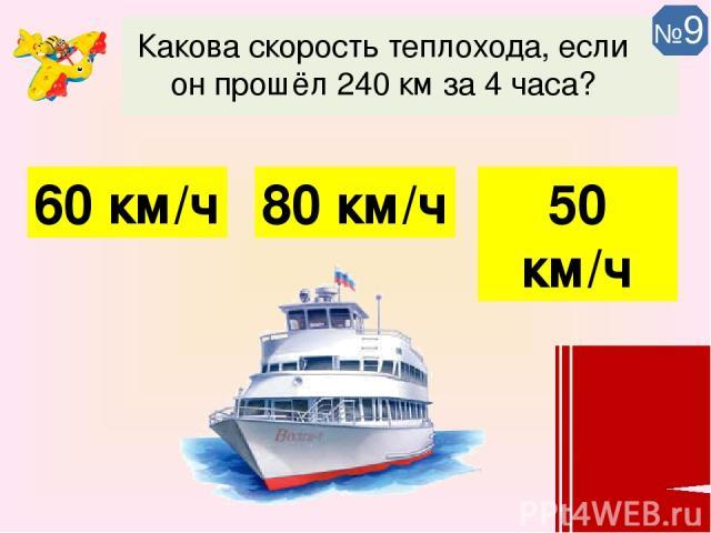 Какова скорость теплохода, если он прошёл 240 км за 4 часа? 60 км/ч 80 км/ч 50 км/ч №9