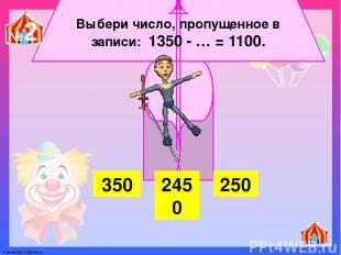 Выбери число, пропущенное в записи: 1350 - … = 1100. 350 2450 250 №2 FokinaLida.