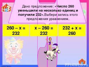 Дано предложение: «Число 260 уменьшили на несколько единиц и получили 232».Выбер