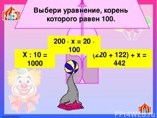 Выбери уравнение, корень которого равен 100. Х : 10 = 1000 (220 + 122) + х = 442