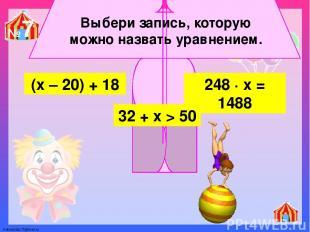 Выбери запись, которую можно назвать уравнением. 248 ∙ х = 1488 (х – 20) + 18 32