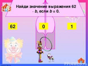 Найди значение выражения 62 ∙ b, если b = 0. 62 1 0 №8 FokinaLida.75@mail.ru