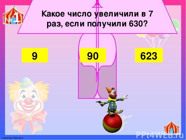 Какое число увеличили в 7 раз, если получили 630? 9 90 623 №1 FokinaLida.75@mail.ru