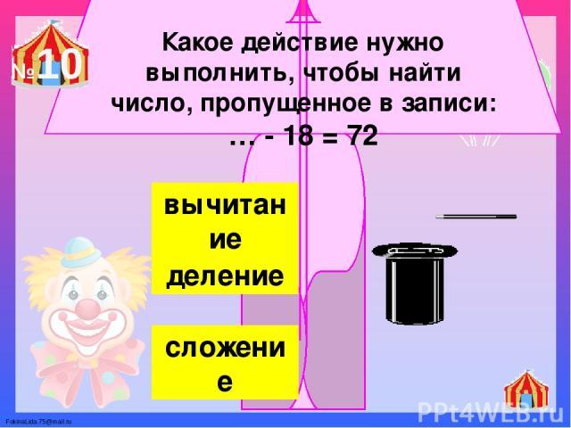 Какое действие нужно выполнить, чтобы найти число, пропущенное в записи: … - 18 = 72 вычитание деление сложение №10 FokinaLida.75@mail.ru