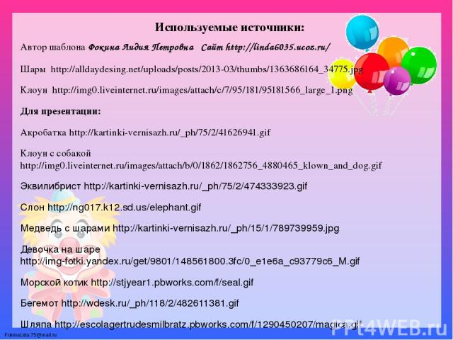 Используемые источники: Автор шаблона Фокина Лидия Петровна Сайт http://linda6035.ucoz.ru/ Шары http://alldaydesing.net/uploads/posts/2013-03/thumbs/1363686164_34775.jpg Клоун http://img0.liveinternet.ru/images/attach/c/7/95/181/95181566_large_1.png…