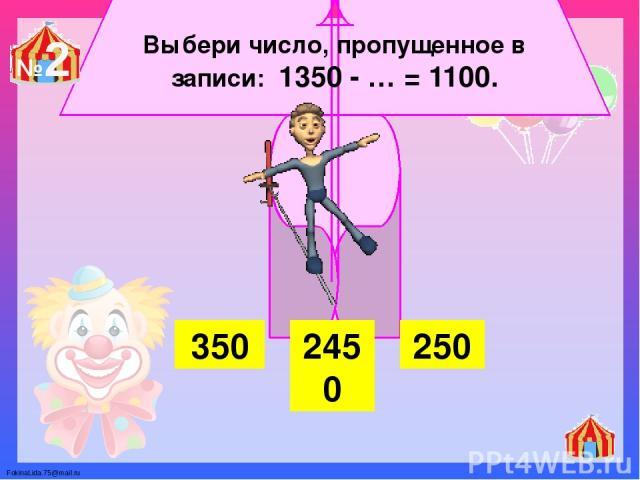 Выбери число, пропущенное в записи: 1350 - … = 1100. 350 2450 250 №2 FokinaLida.75@mail.ru