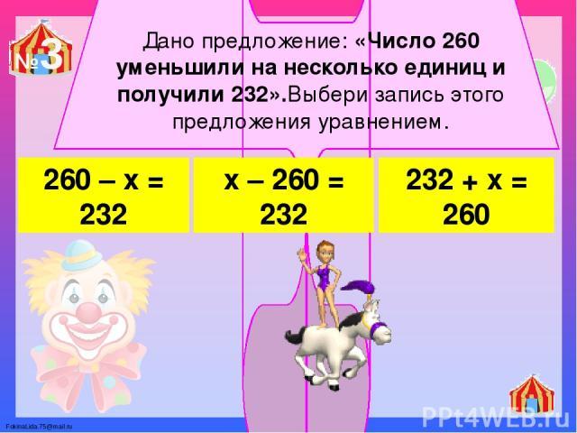 Дано предложение: «Число 260 уменьшили на несколько единиц и получили 232».Выбери запись этого предложения уравнением. 260 – х = 232 х – 260 = 232 232 + х = 260 №3 FokinaLida.75@mail.ru