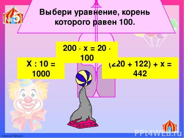 Выбери уравнение, корень которого равен 100. Х : 10 = 1000 (220 + 122) + х = 442 200 ∙ х = 20 ∙ 100 №5 FokinaLida.75@mail.ru