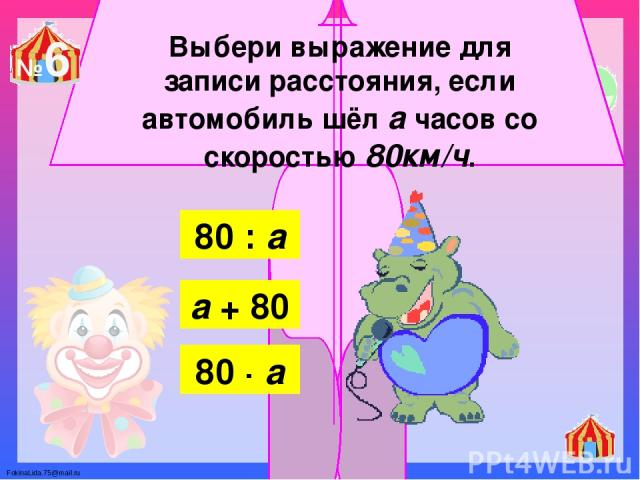 Выбери выражение для записи расстояния, если автомобиль шёл а часов со скоростью 80км/ч. 80 : а а + 80 80 ∙ а №6 FokinaLida.75@mail.ru