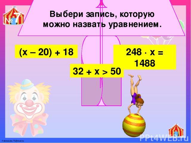 Выбери запись, которую можно назвать уравнением. 248 ∙ х = 1488 (х – 20) + 18 32 + х > 50 №7 FokinaLida.75@mail.ru