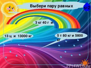 №2 Выбери пару равных величин. 13 ц и 13000 кг 5 т 80 кг и 5800 кг 3 кг 40 г и 3