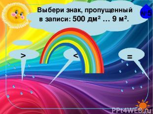 №5 Выбери знак, пропущенный в записи: 500 дм² … 9 м². > =