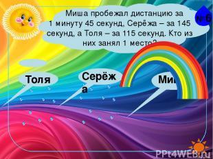№6 Миша пробежал дистанцию за 1 минуту 45 секунд, Серёжа – за 145 секунд, а Толя