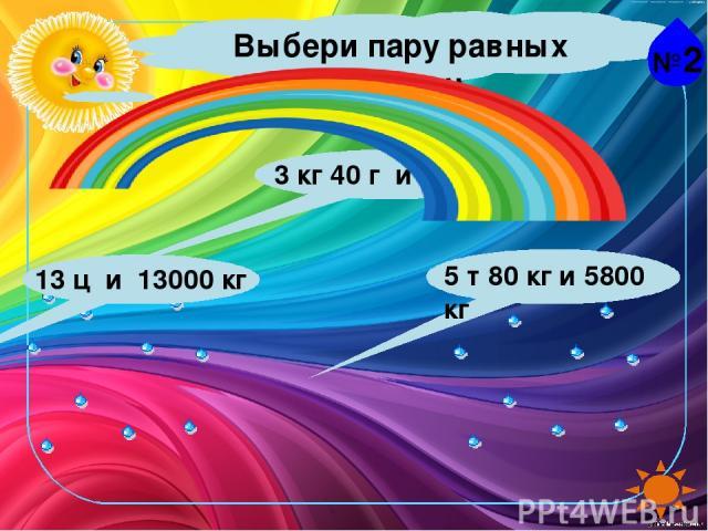 №2 Выбери пару равных величин. 13 ц и 13000 кг 5 т 80 кг и 5800 кг 3 кг 40 г и 3040 г