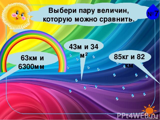 №7 Выбери пару величин, которую можно сравнить. 43м и 34 м² 85кг и 82 км 63км и 6300мм