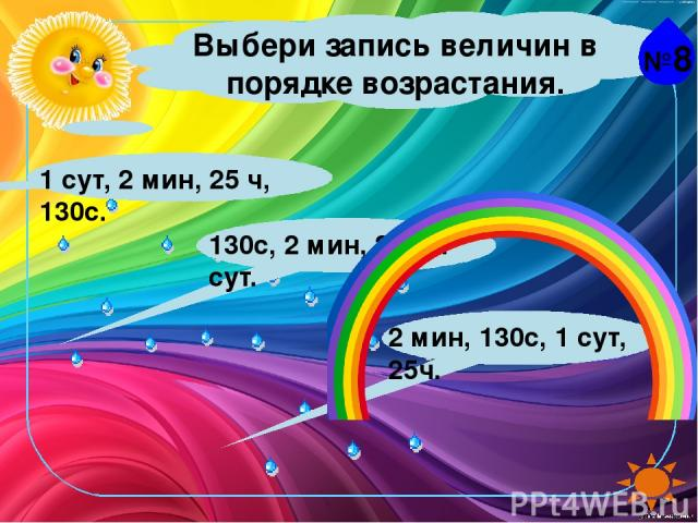 №8 Выбери запись величин в порядке возрастания. 1 сут, 2 мин, 25 ч, 130с. 130с, 2 мин, 25ч, 1 сут. 2 мин, 130с, 1 сут, 25ч.