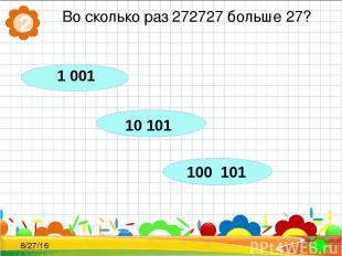 Во сколько раз 272727 больше 27? 2 1 001 100 101 10 101