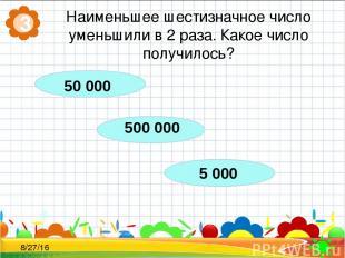 Наименьшее шестизначное число уменьшили в 2 раза. Какое число получилось? 3 500