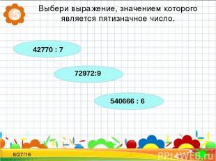 Выбери выражение, значением которого является пятизначное число. 5 42770 : 7 729