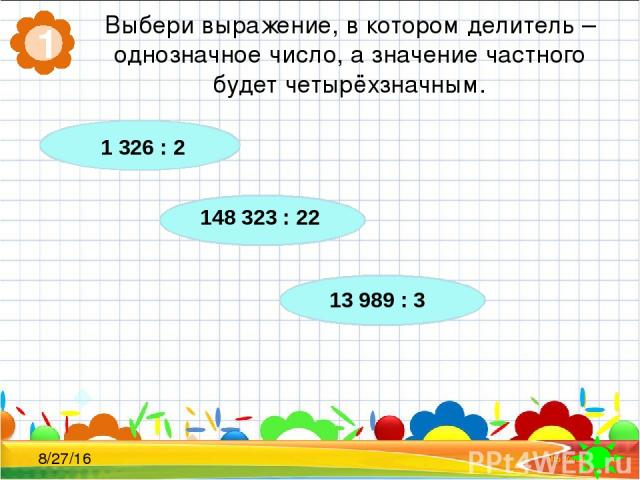 Выбери выражение, в котором делитель – однозначное число, а значение частного будет четырёхзначным. 1 1 326 : 2 148 323 : 22 13 989 : 3