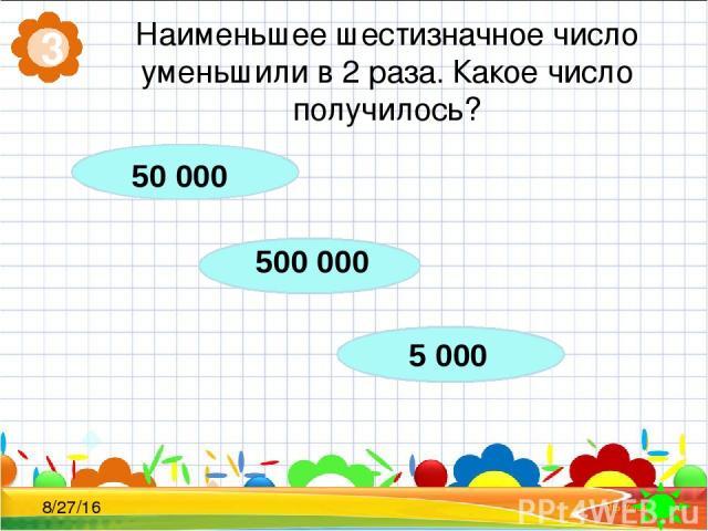 Наименьшее шестизначное число уменьшили в 2 раза. Какое число получилось? 3 500 000 5 000 50 000