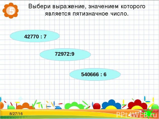 Выбери выражение, значением которого является пятизначное число. 5 42770 : 7 72972:9 540666 : 6
