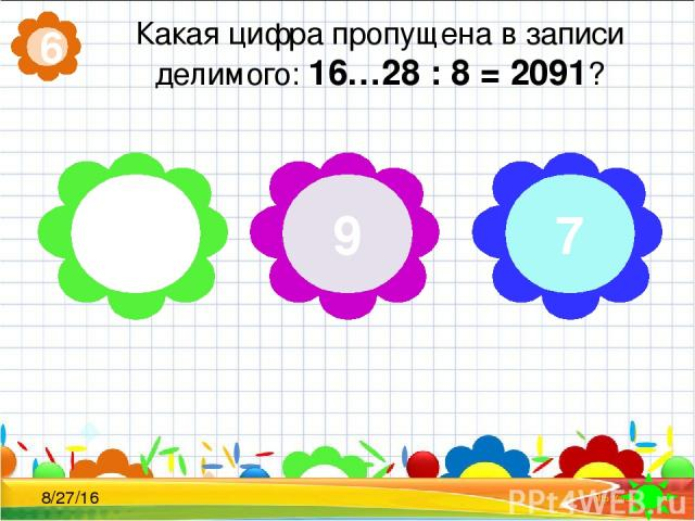 Какая цифра пропущена в записи делимого: 16…28 : 8 = 2091? 6 0 9 7