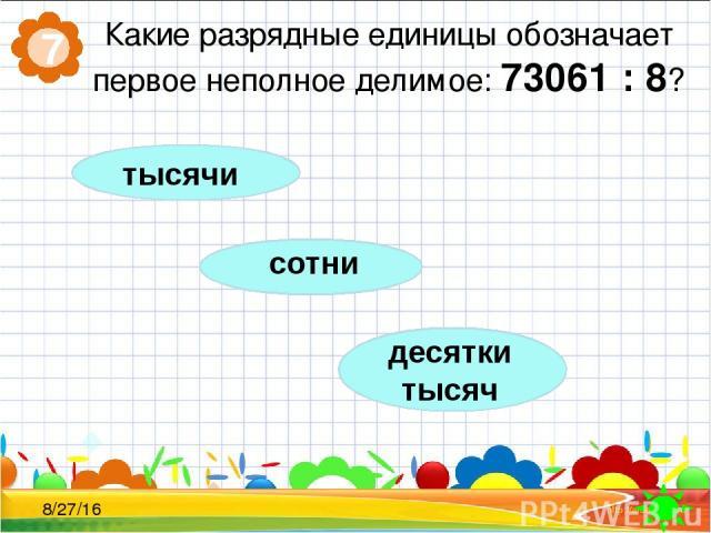 Какие разрядные единицы обозначает первое неполное делимое: 73061 : 8? 7 сотни десятки тысяч тысячи